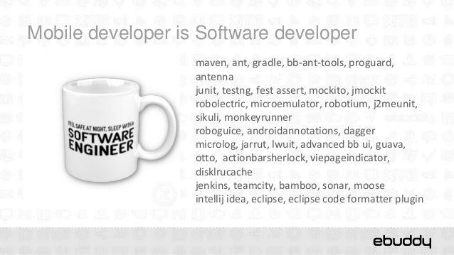 Mobile developer is Software developer                   maven, ant, gradle, bb-ant-tools, proguard,                   ant...
