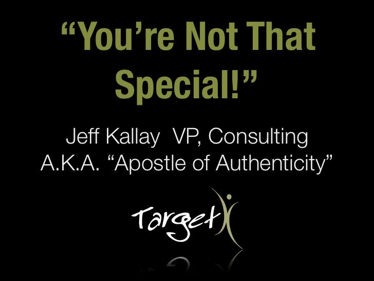 """You're Not That     Special!""  Jeff Kallay VP, ConsultingA.K.A. ""Apostle of Authenticity"""