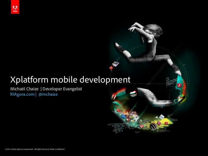 Xplatform mobile development      Michaël Chaize | Developer Evangelist      RIAgora.com | @mchaize©2011 Adobe Systems Inc...