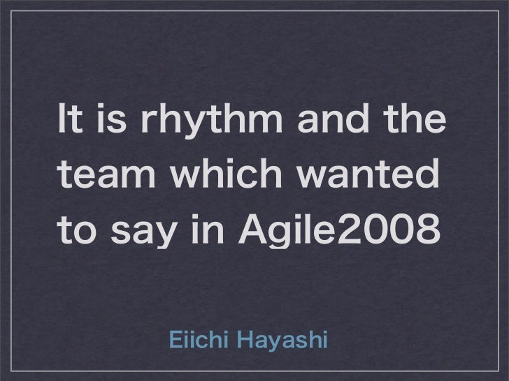It is rhythm and theteam which wantedto say in Agile2008     Eiichi Hayashi