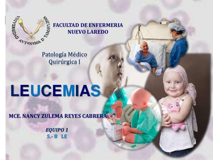 FACULTAD DE ENFERMERIA                  NUEVO LAREDO          Patología Médico            Quirúrgica ILEUCEMIASMCE. NANCY ...