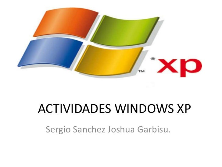ACTIVIDADES WINDOWS XP Sergio Sanchez Joshua Garbisu.