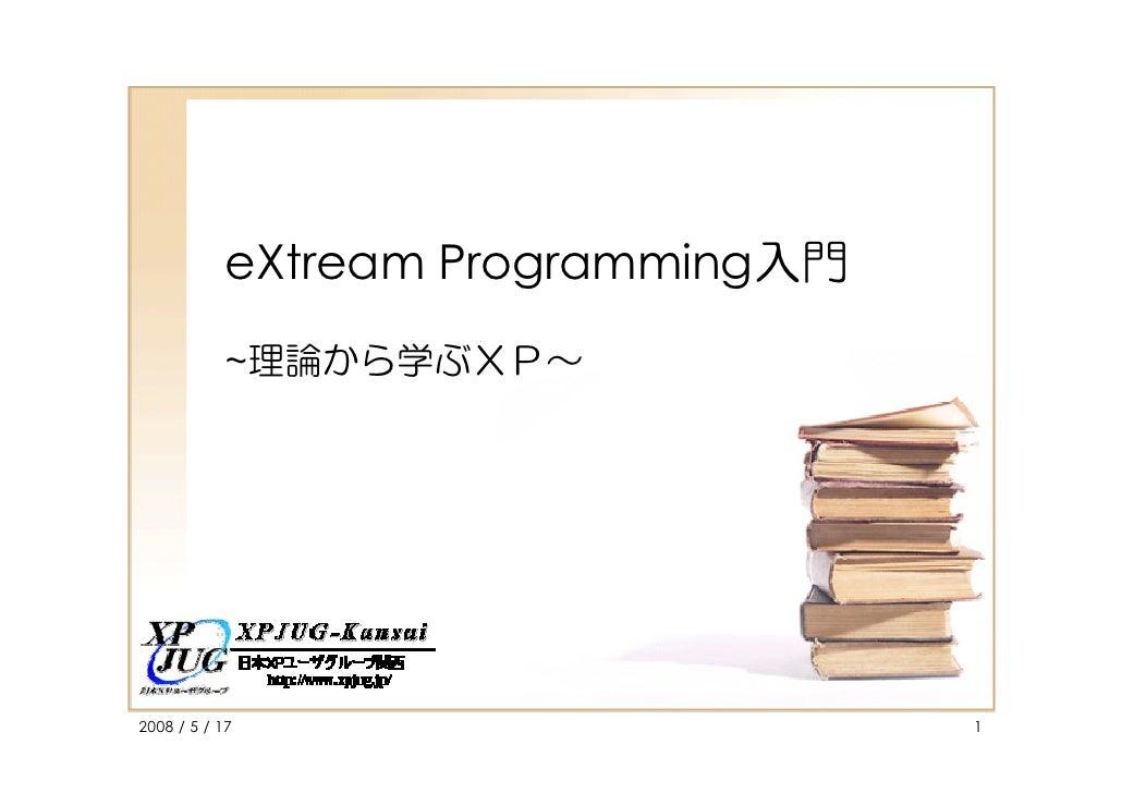 eXtream Programming入門            ~理論から学ぶXP~     2008 / 5 / 17                      1