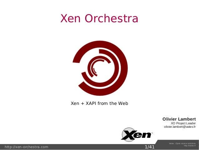 http://xen-orchestra.com Vates:Opensourcesolutions http://vates.fr Xen Orchestra Olivier Lambert XOProjectLeader oli...