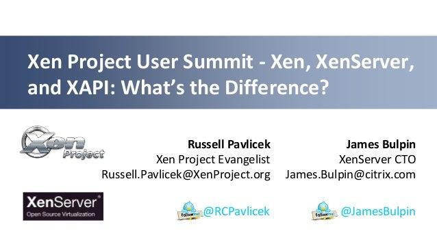 James Bulpin XenServer CTO James.Bulpin@citrix.com Xen Project User Summit - Xen, XenServer, and XAPI: What's the Differen...