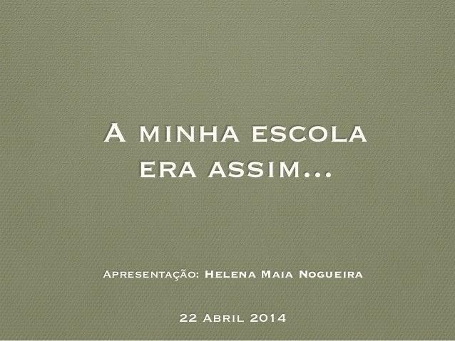 A minha escola era assim... Apresentação: Helena Maia Nogueira 22 Abril 2014