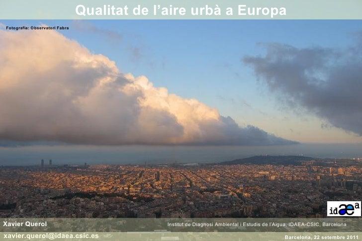 Xavier Querol    Institut de Diagnosi Ambiental i Estudis de l'Aigua, IDAEA-CSIC, Barcelona  Qualitat de l'aire urbà a Eur...