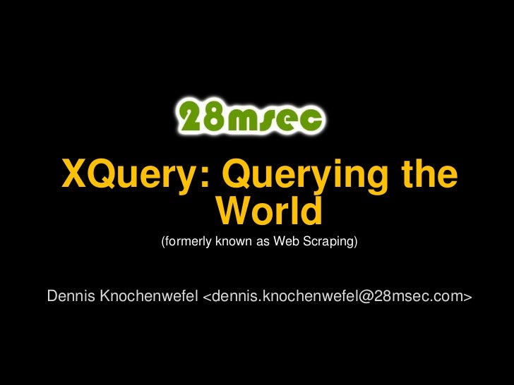 XQuery: Querying the World<br />(formerly known as Web Scraping)<br />Dennis Knochenwefel <dennis.knochenwefel@28msec.com>...