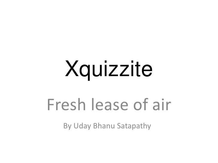 Xquizzite<br />Fresh lease of air<br />By UdayBhanuSatapathy<br />