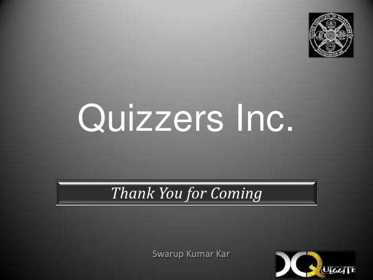 Quizzers Inc.<br />Thank You for Coming<br />Swarup Kumar Kar<br />