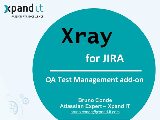 Xray Bruno Conde Atlassian Expert – Xpand IT bruno.conde@xpand-it.com 	    QA	   Test	   Management	   add-­‐on for	   JIRA