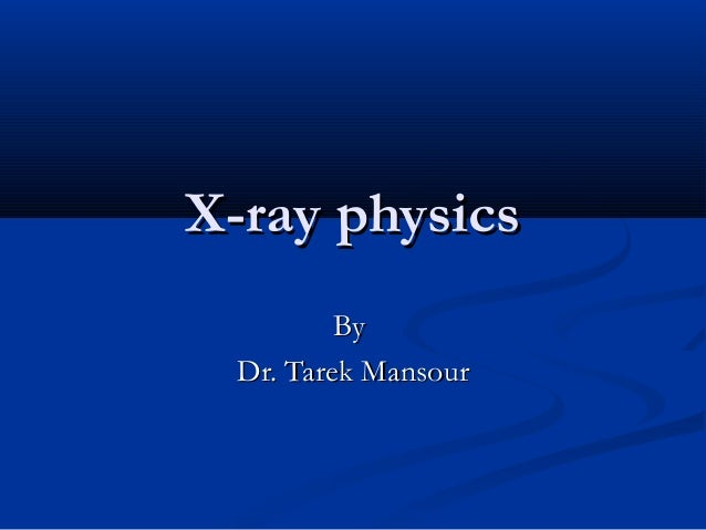 X-ray physics By Dr. Tarek Mansour