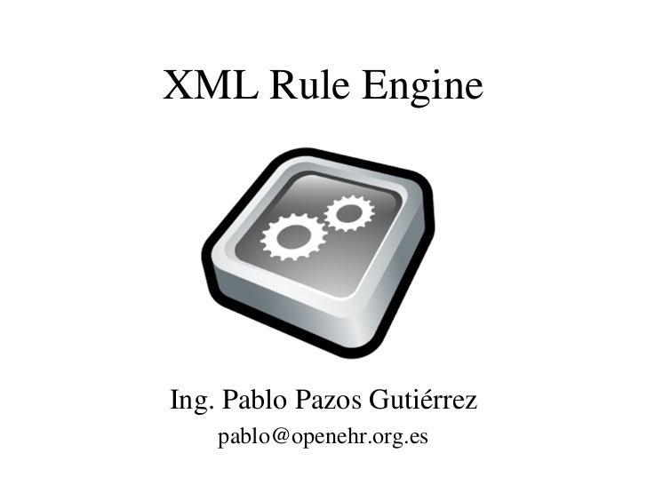 XML Rule EngineIng. Pablo Pazos Gutiérrez    pablo@openehr.org.es