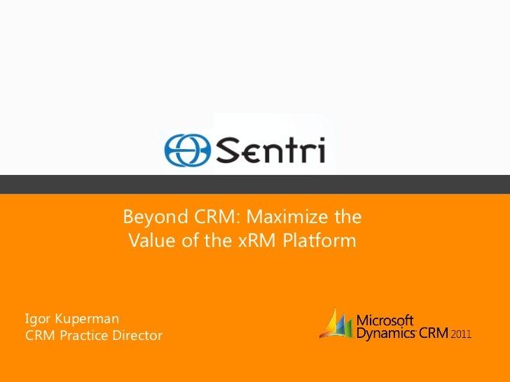 Beyond CRM: Maximize the               Value of the xRM PlatformIgor KupermanCRM Practice Director