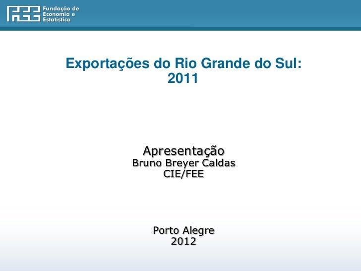 Exportações do Rio Grande do Sul:              2011          Apresentação         Bruno Breyer Caldas              CIE/FEE...