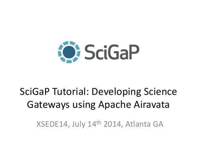 SciGaP Tutorial: Developing Science Gateways using Apache Airavata XSEDE14, July 14th 2014, Atlanta GA