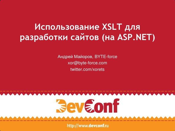 Использование XSLT для разработки сайтов (на ASP.NET)<br />Андрей Майоров, BYTE-force<br />xor@byte-force.com <br />twitte...