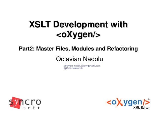 XSLT Development withXSLT Development with<oXygen/><oXygen/>Part2: Master Files, Modules and RefactoringPart2: Master File...