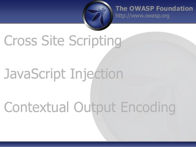 The OWASP Foundation http://www.owasp.org Cross Site Scripting JavaScript Injection Contextual Output Encoding