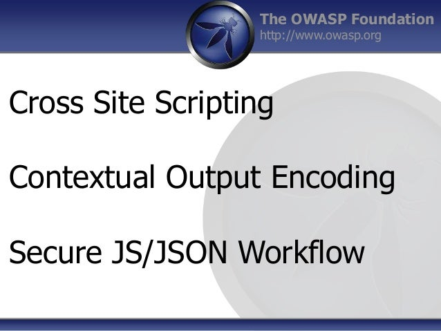 The OWASP Foundation http://www.owasp.org Cross Site Scripting Contextual Output Encoding Secure JS/JSON Workflow