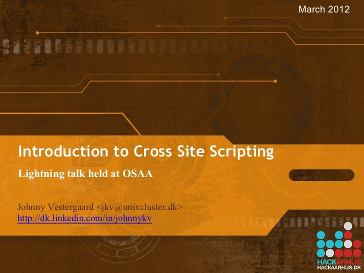 March 2012Introduction to Cross Site ScriptingLightning talk held at OSAAJohnny Vestergaard <jkv@unixcluster.dk>http://dk...