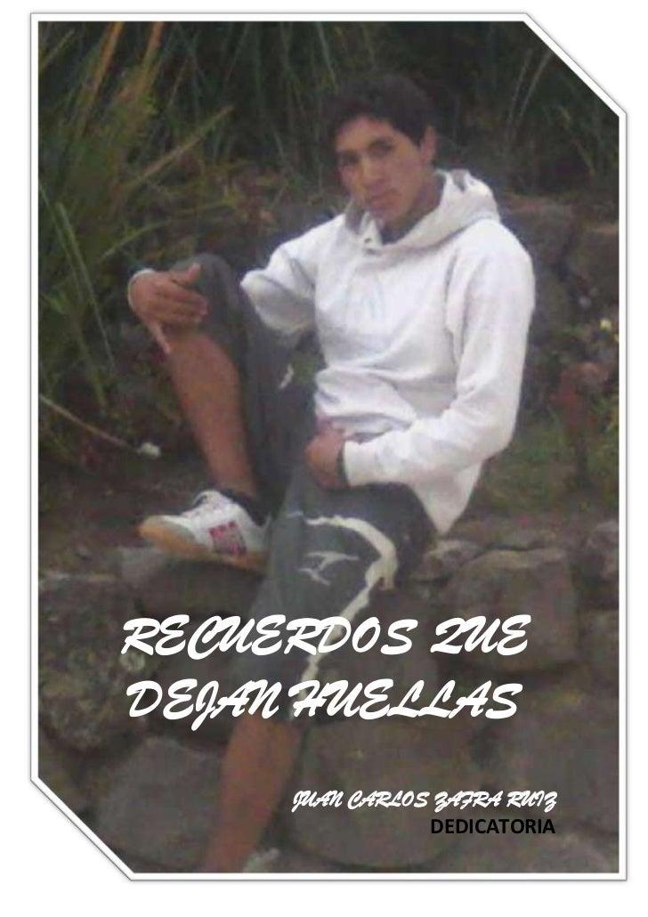-670560-690245<br />RECUERDOS QUE <br />DEJAN HUELLAS<br />JUAN CARLOS ZAFRA RUIZ<br />DEDICATORIA<br />A mi madre por su ...