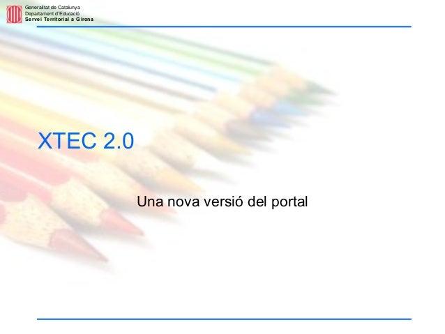 Generalitat de Catalunya Departament d'Educació Servei Territorial a Girona XTEC 2.0 Una nova versió del portal
