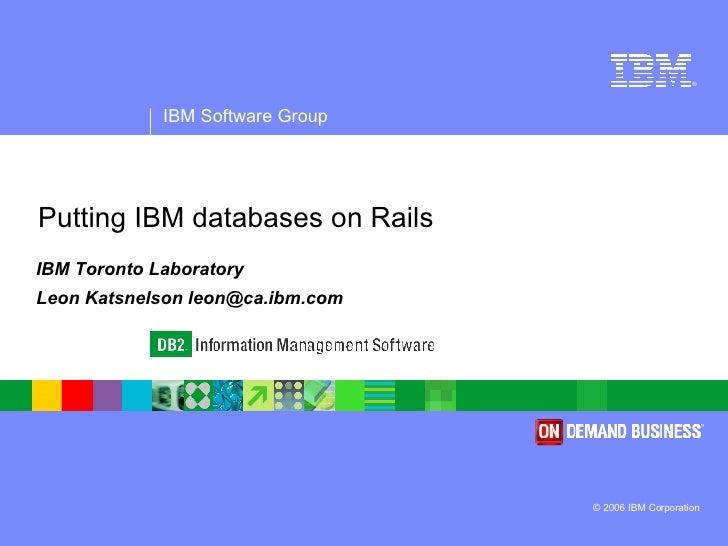 Putting IBM databases on Rails IBM Toronto Laboratory Leon Katsnelson leon@ca.ibm.com