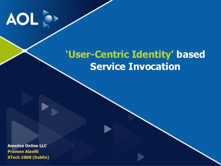 ' User-Centric Identity'  based Service Invocation America Online LLC Praveen Alavilli XTech 2008 (Dublin)