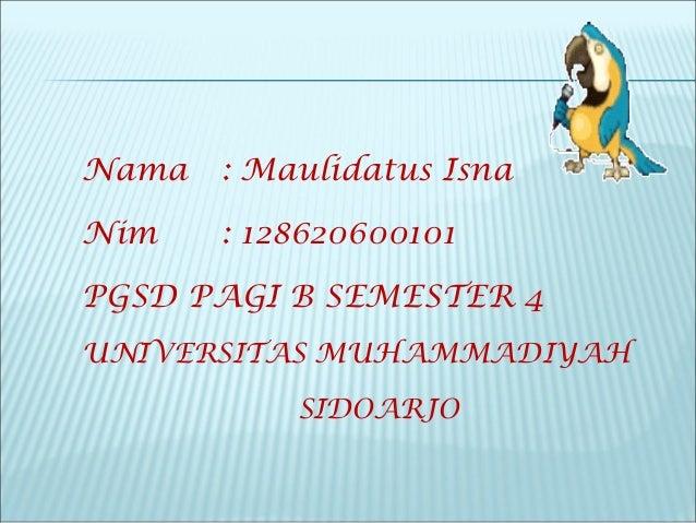 Nama : Maulidatus Isna Nim : 128620600101 PGSD PAGI B SEMESTER 4 UNIVERSITAS MUHAMMADIYAH SIDOARJO