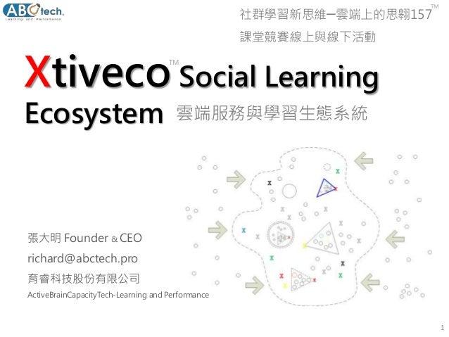 Xtiveco Social Learning Ecosystem 1 張大明 Founder & CEO richard@abctech.pro 育睿科技股份有限公司 ActiveBrainCapacityTech-Learning and ...