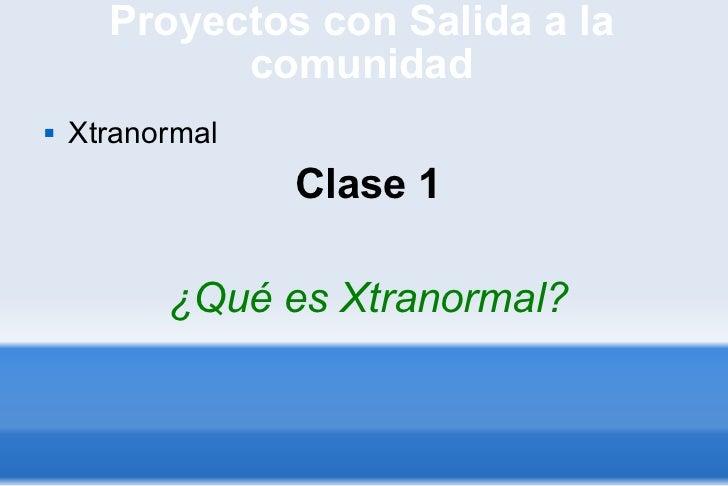 Proyectos con Salida a la comunidad <ul><li>Xtranormal </li></ul><ul><li>Clase 1 </li></ul><ul><li>¿Qué es Xtranormal? </l...
