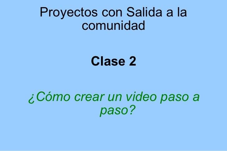 Proyectos con Salida a la comunidad <ul><li>Clase 2 </li></ul><ul><li>¿Cómo crear un video paso a paso? </li></ul>
