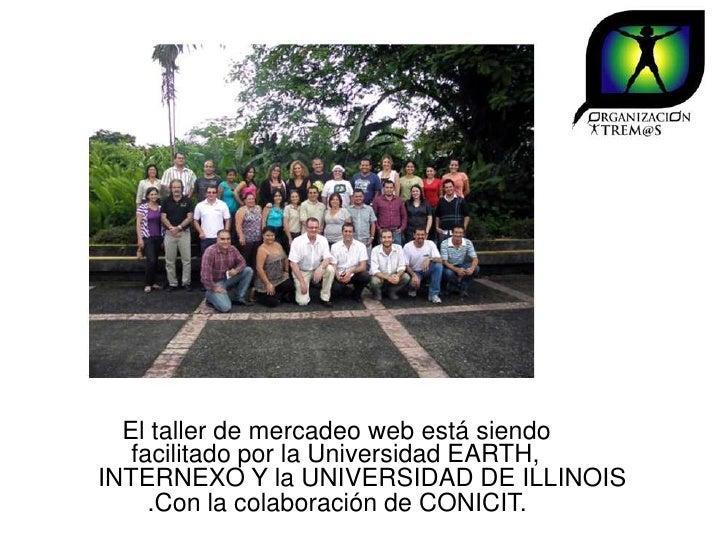 El taller de mercadeo web está siendo   facilitado por la Universidad EARTH,INTERNEXO Y la UNIVERSIDAD DE ILLINOIS     .Co...