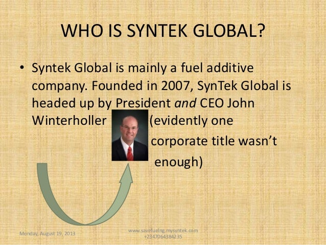 WHO IS SYNTEK GLOBAL? • Syntek Global is mainly a fuel additive company. Founded in 2007, SynTek Global is headed up by Pr...