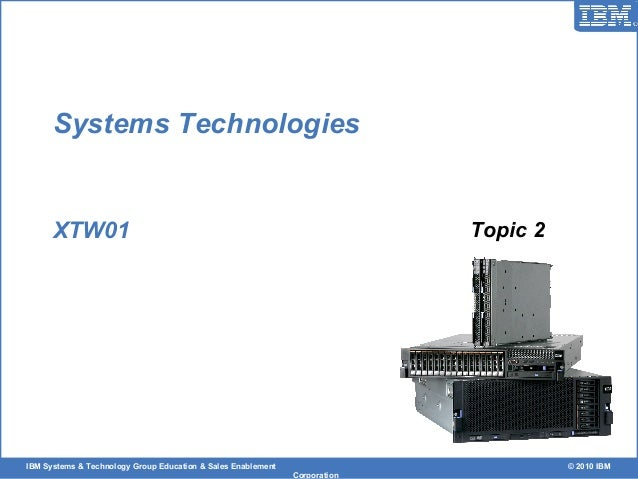 IBM Systems & Technology Group Education & Sales Enablement © 2010 IBM Corporation Systems Technologies XTW01 Topic 2