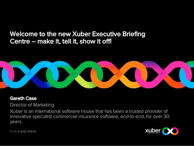 Welcome to the new Xuber Executive Briefing Centre – make it, tell it, show it off! Gareth Case Director of Marketing Xube...