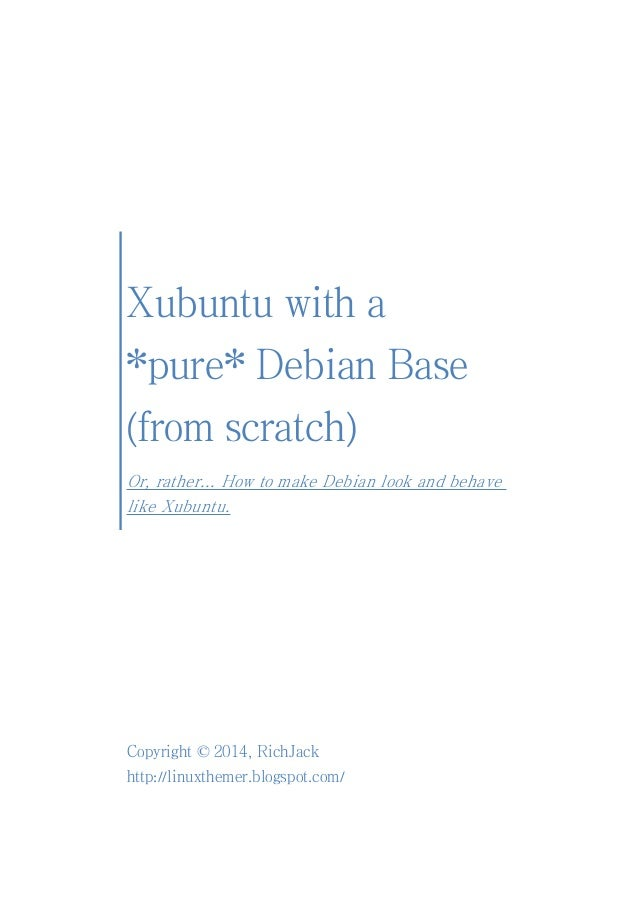 Xubuntu with a *pure* Debian Base (from scratch) Or, rather... How to make Debian look and behave like Xubuntu. Copyright ...