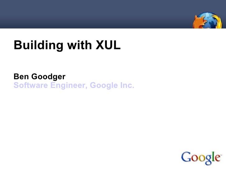 <ul><li>Building with XUL </li></ul><ul><li>Ben Goodger </li></ul><ul><li>Software Engineer, Google Inc. </li></ul>
