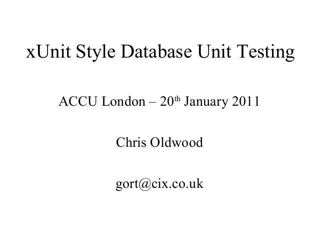 xUnit Style Database Unit Testing ACCU London – 20th January 2011 Chris Oldwood gort@cix.co.uk