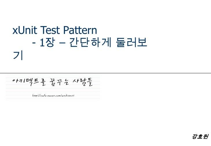 xUnit Test Pattern<br />- 1장 – 간단하게 둘러보기<br />강효원<br />