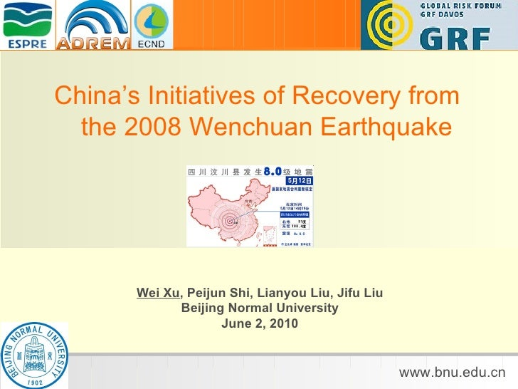 China's Initiatives of Recovery from the 2008 Wenchuan Earthquake Wei Xu , Peijun Shi, Lianyou Liu, Jifu Liu Beijing Norma...