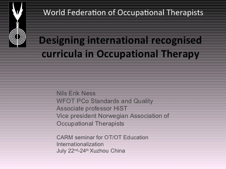 Designing international recognised curricula in Occupational Therapy Nils Erik Ness WFOT PCo Standards and Quality Associa...