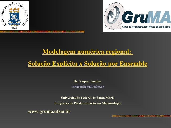 <ul>Modelagem numérica regional:  Solução Explícita x Solução por Ensemble </ul><ul>Dr. Vagner Anabor </ul><ul>vanabor @ s...