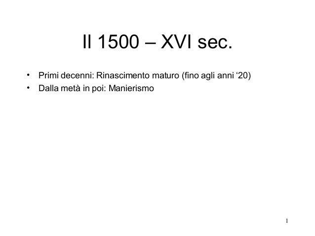 1 Il 1500 – XVI sec. • Primi decenni: Rinascimento maturo (fino agli anni '20) • Dalla metà in poi: Manierismo