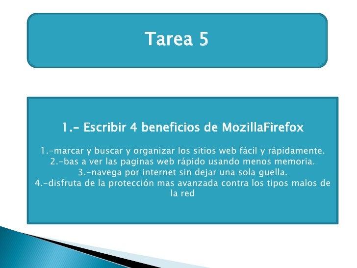 Tarea 5      1.- Escribir 4 beneficios de MozillaFirefox 1.-marcar y buscar y organizar los sitios web fácil y rápidamente...
