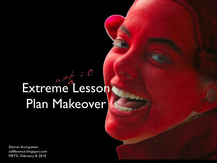 ^         Extreme Lesson          Plan Makeover  Darren Kuropatwa adifference.blogspot.com METC, February 8, 2010