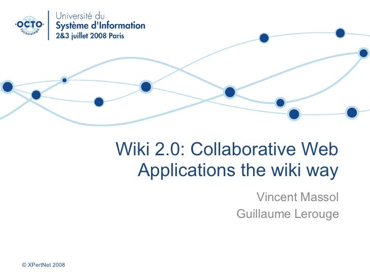 Wiki 2.0: Collaborative Web Applications the wiki way Vincent Massol Guillaume Lerouge © XPertNet 2008