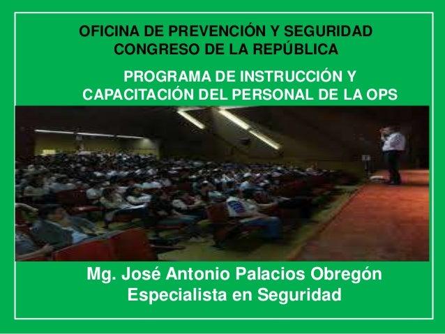 Mg. José Antonio Palacios Obregón Especialista en Seguridad PROGRAMA DE INSTRUCCIÓN Y CAPACITACIÓN DEL PERSONAL DE LA OPS ...