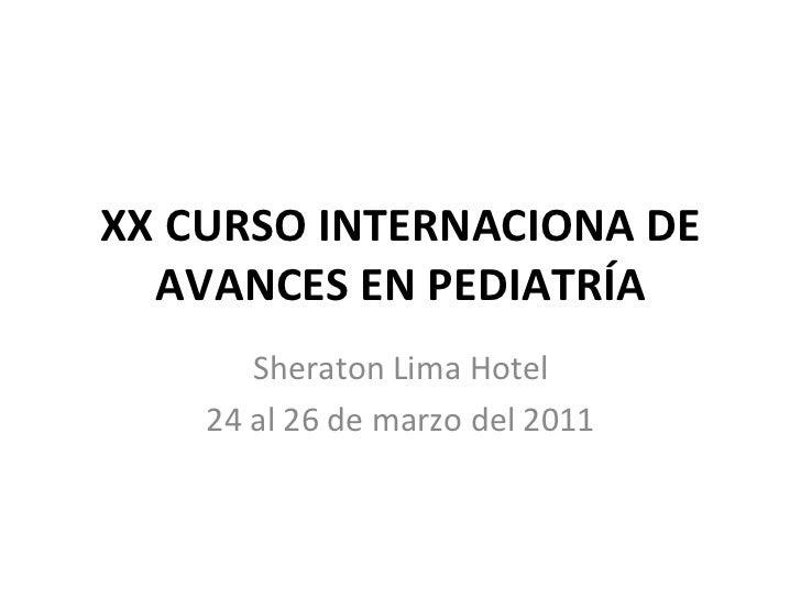 XX CURSO INTERNACIONA DE AVANCES EN PEDIATRÍA Sheraton Lima Hotel 24 al 26 de marzo del 2011